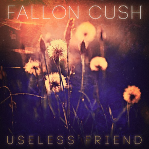 NEW MUSIC: Fallon Cush – Useless Friend