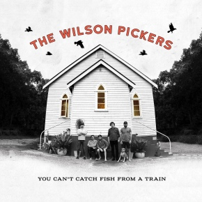 ALBUM REVIEW: The Wilson Pickers – You Can't Catch Fish From A Train