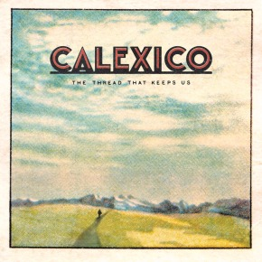 NEWS: Calexico Announce New LP 'The Thread That Keeps Us'