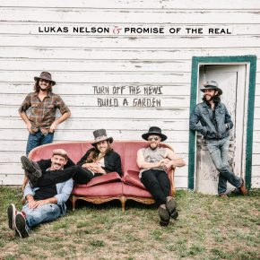 ALBUM REVIEW: Lukas Nelson & Promise Of The Real – Turn Off The News (Build A Garden)